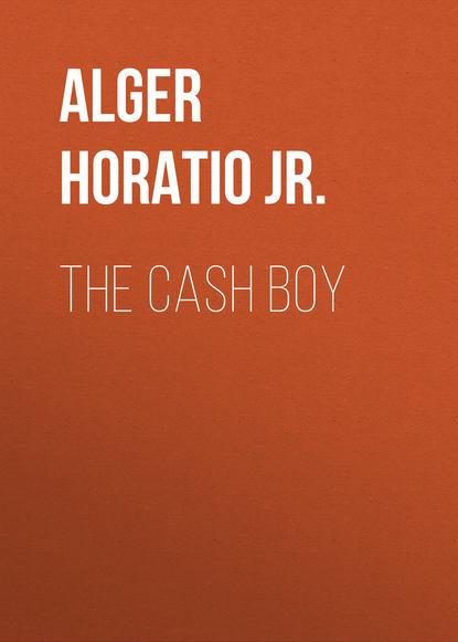 Alger Horatio Jr. The Cash Boy alger horatio jr bernard brooks adventures the experience of a plucky boy