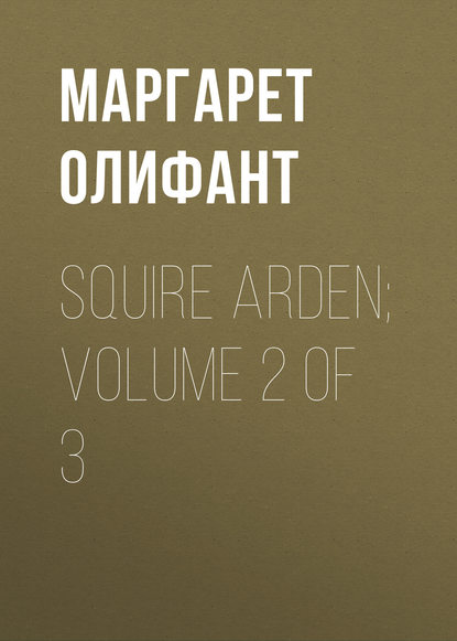 Маргарет Олифант Squire Arden; volume 2 of 3 маргарет олифант the sorceress volume 1 of 3