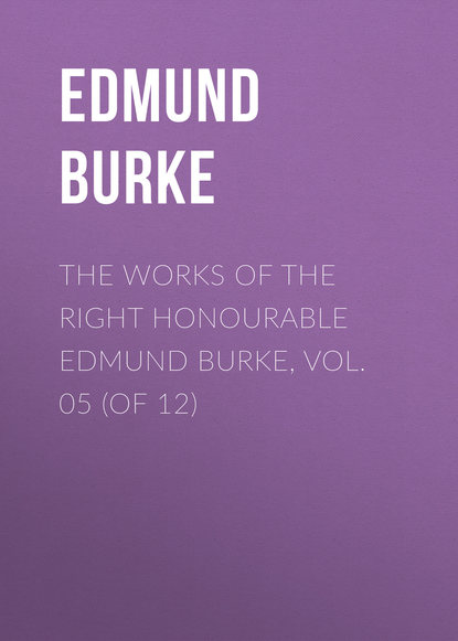 Edmund Burke The Works of the Right Honourable Edmund Burke, Vol. 05 (of 12)