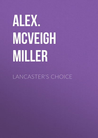 Alex. McVeigh Miller Lancaster's Choice mrs alex mcveigh miller pretty geraldine the new york salesgirl or wedded to her choice