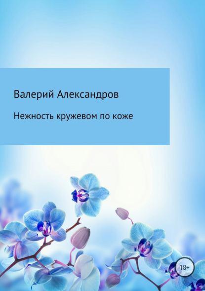 Валерий Александров Нежность кружевом по коже валерий железнов дважды олюбви