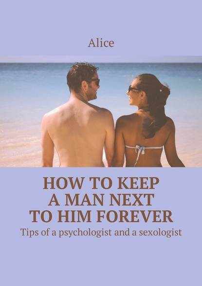 Alice How to keep a man next to him forever. Tips of a psychologist and a sexologist serena yates to keep and to love