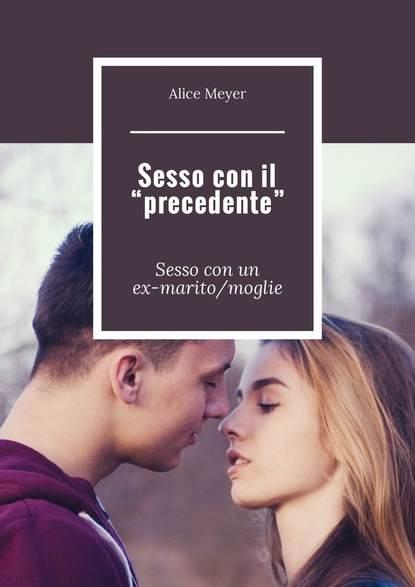 Alice Meyer Sesso con il «precedente». Sessocon un ex-marito/moglie alice meyer donne e sesso perché il sesso è utile per le donne