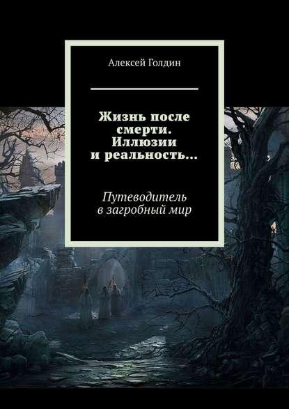 Голдин Алексей Жизнь после смерти. Иллюзии иреальность…