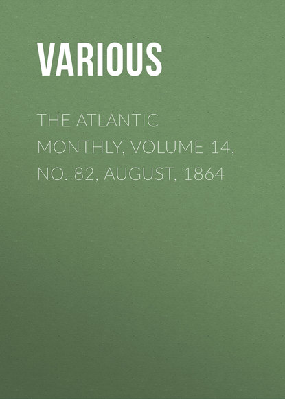 Various The Atlantic Monthly, Volume 14, No. 82, August, 1864 various the atlantic monthly volume 08 no 46 august 1861
