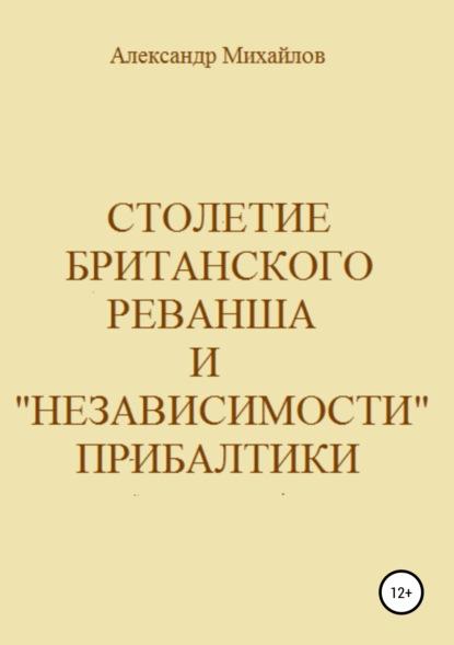 Александр Григорьевич Михайлов Столетие британского реванша и «независимости» Прибалтики о в барнашов факторы конкуренции между сша и россией на ближнем востоке
