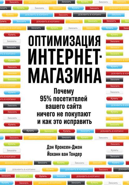 Дэн Кроксен-Джон Оптимизация интернет-магазина. Почему 95% посетителей вашего сайта ничего не покупают и как это исправить