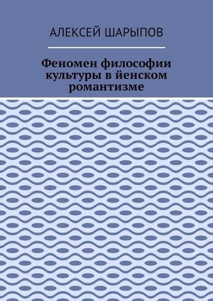 Алексей Шарыпов Феномен философии культуры в йенском романтизме. Эссе по литературе недорого
