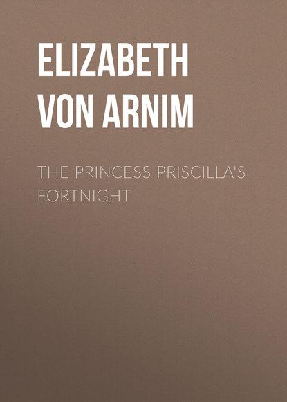 Elizabeth von Arnim The Princess Priscilla's Fortnight elizabeth von arnim enchanted april
