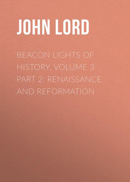 John Lord Beacon Lights of History, Volume 3 part 2: Renaissance and Reformation john lord beacon lights of history volume 07 great women