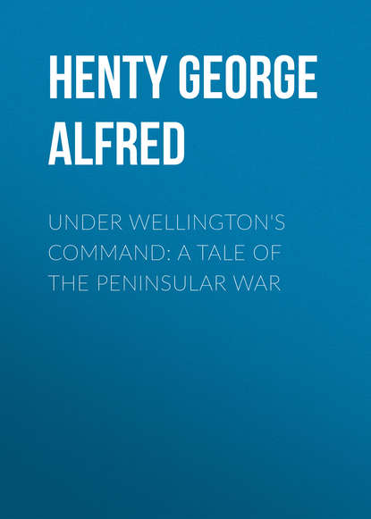 Henty George Alfred Under Wellington's Command: A Tale of the Peninsular War henty george alfred friends though divided a tale of the civil war