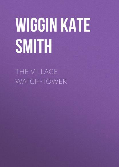 Wiggin Kate Douglas Smith The Village Watch-Tower kate douglas smith wiggin a village stradivarius