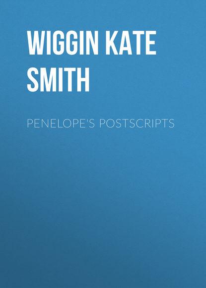 Wiggin Kate Douglas Smith Penelope's Postscripts kate douglas smith wiggin a village stradivarius
