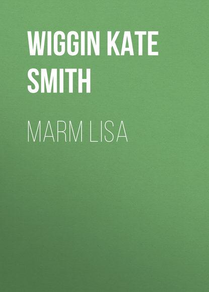 Wiggin Kate Douglas Smith Marm Lisa kate douglas smith wiggin a village stradivarius