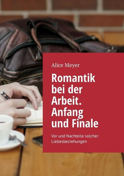 Alice Meyer Romantik bei der Arbeit. Anfang und Finale. Vor und Nachteile solcher Liebesbeziehungen dennis richmann geschäftsprozessmanagement bei der feuerwehr