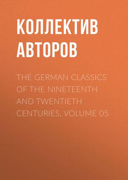 Коллектив авторов The German Classics of the Nineteenth and Twentieth Centuries, Volume 05 недорого