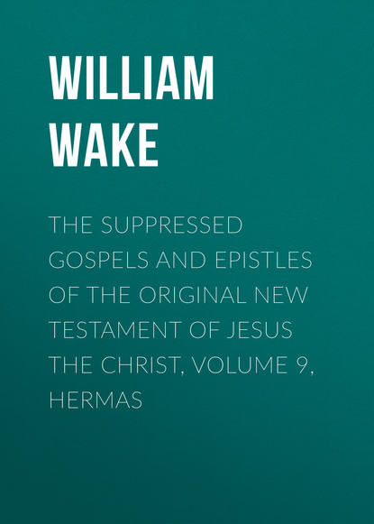 William Wake The suppressed Gospels and Epistles of the original New Testament of Jesus the Christ, Volume 9, Hermas various the suppressed gospels and epistles of the original new testament of jesus christ