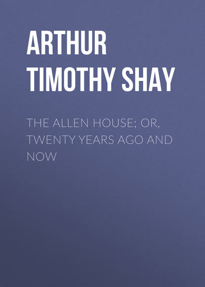 Фото - Arthur Timothy Shay The Allen House; Or, Twenty Years Ago and Now arthur timothy shay words of cheer for the tempted the toiling and the sorrowing