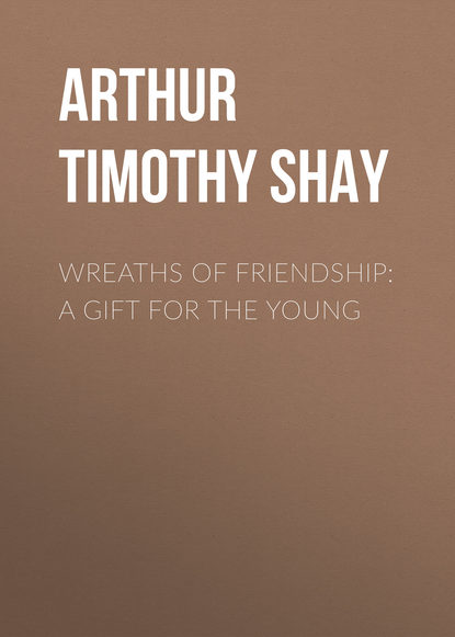 Фото - Arthur Timothy Shay Wreaths of Friendship: A Gift for the Young arthur timothy shay words of cheer for the tempted the toiling and the sorrowing