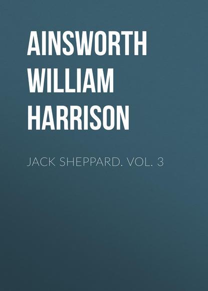Ainsworth William Harrison Jack Sheppard. Vol. 3 ainsworth william harrison jack sheppard