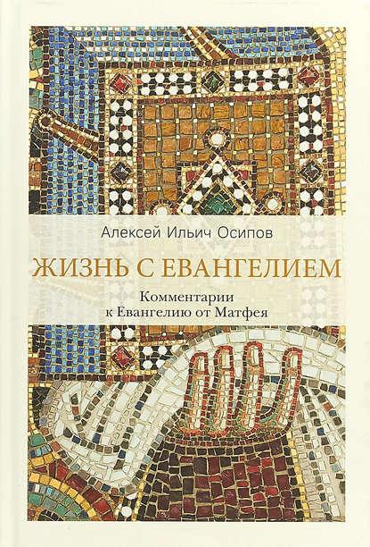 Алексей Осипов Жизнь с Евангелием. Комментарии к Евангелию от Матфея