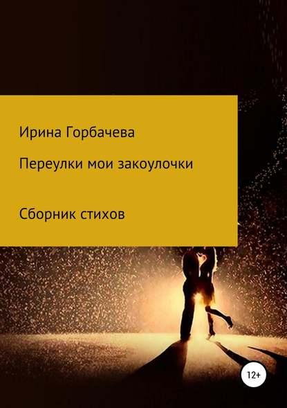 Ирина Грачиковна Горбачева Переулки мои закоулочки