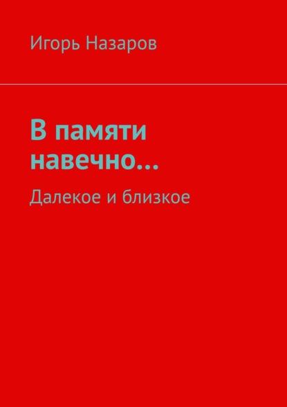 Фото - Игорь Назаров В памяти навечно… Далекое иблизкое игорь назаров осмысление