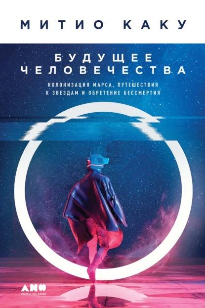 Митио Каку. Будущее человечества. Колонизация Марса, путешествия к звездам и обретение бессмертия