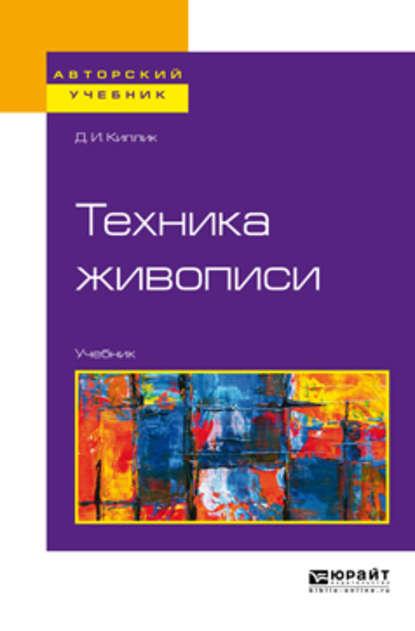 Дмитрий Иосифович Киплик Техника живописи. Учебник для вузов