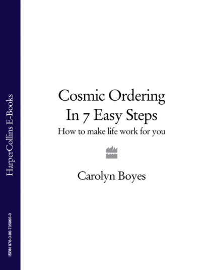 Carolyn Boyes Cosmic Ordering in 7 Easy Steps: How to make life work for you barbara goosen shelby how to transform your life six steps to lasting happiness