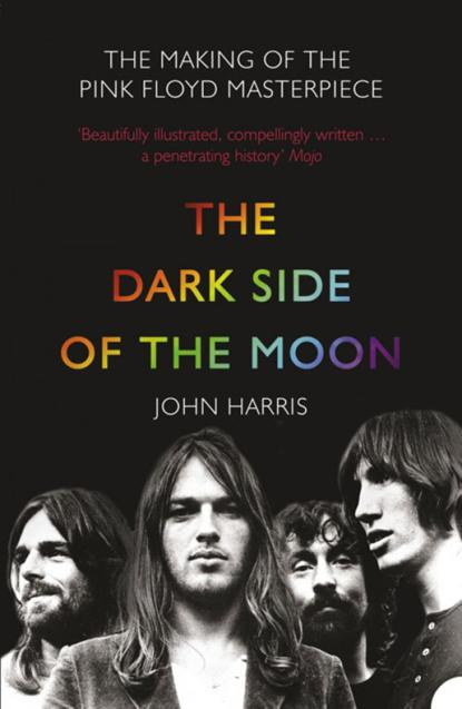 John Harris The Dark Side of the Moon: The Making of the Pink Floyd Masterpiece the dark side of management pb