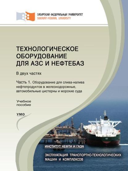 А. Н. Сокольников Технологическое оборудование для АЗС и нефтебаз. Часть 1. Оборудование для слива-налива нефтепродуктов в железнодорожные, автомобильные цистерны и морские суда