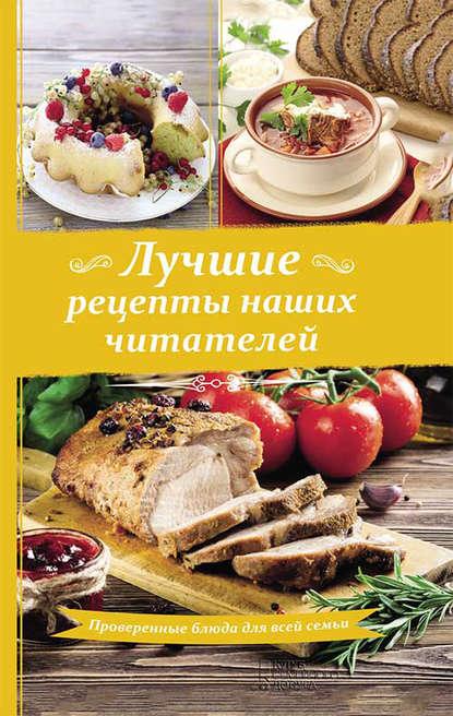 Сборник рецептов Лучшие рецепты наших читателей. Проверенные блюда для всей семьи фадеева л ред лучшие рецепты наших читателей проверенные блюда для всей семьи