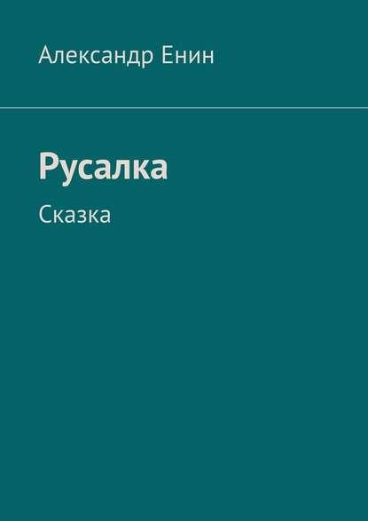 Александр Андреевич Енин Русалка. Сказка недорого