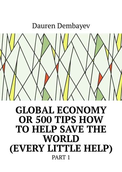 Dauren Dembayev Global economy or 500 tips how to help save the world (every little help). Part 1 william irwin heroes and philosophy buy the book save the world