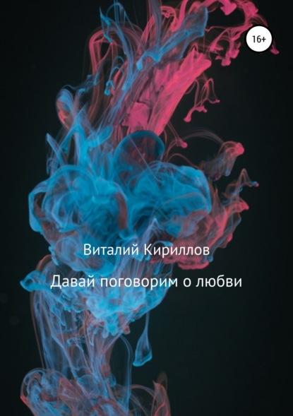 Виталий Александрович Кириллов Давай поговорим о любви. Сборник рассказов
