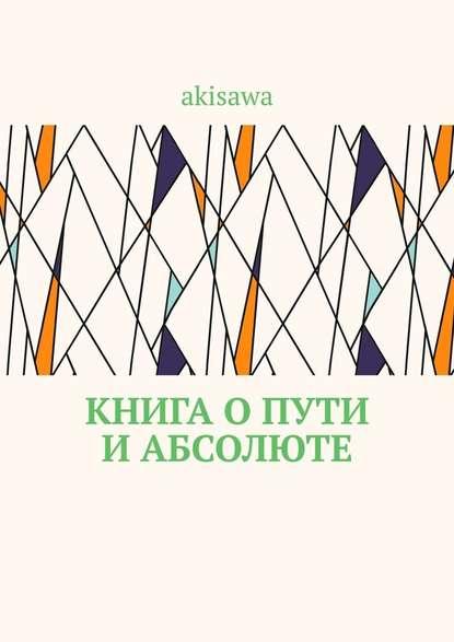 akisawa Книга о пути и абсолюте савилова т ред дао дэ цзин книга о пути и добродетели