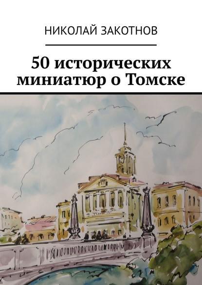 Николай Петрович Закотнов 50 исторических миниатюр о Томске