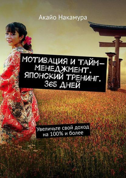 Акайо Накамура Мотивация итайм-менеджмент. Японский тренинг. 365дней. Увеличьте свой доход на100% иболее