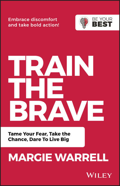 Margie Warrell Train the Brave. Tame Your Fear, Take the Chance, Dare to Live Big