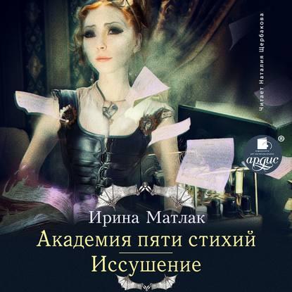 Ирина Матлак Академия пяти стихий. Иссушение недорого