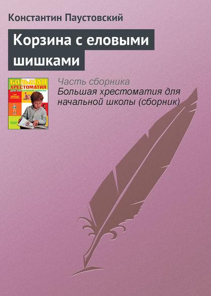 К. Г. Паустовский Корзина с еловыми шишками