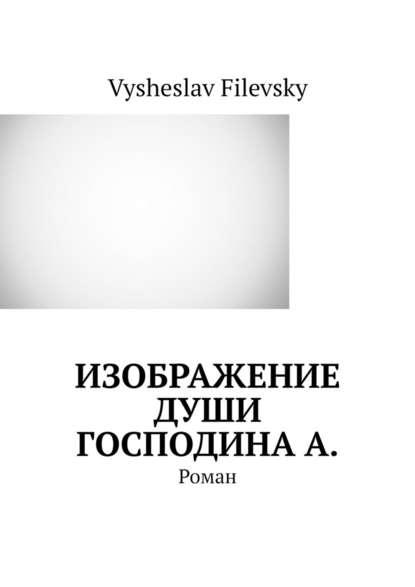 Фото - Vysheslav Filevsky Изображение души господинаА. Роман vysheslav filevsky дурачок или эротический сон вавгустовскуюночь