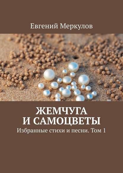 Евгений Меркулов Жемчуга исамоцветы. Избранные стихи ипесни. Том1