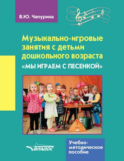 В. Ю. Чапурина Музыкально-игровые занятия с детьми дошкольного возраста. «Мы играем с песенкой» е ю кихтева рисуют малыши игровые занятия с детьми 1 3 лет