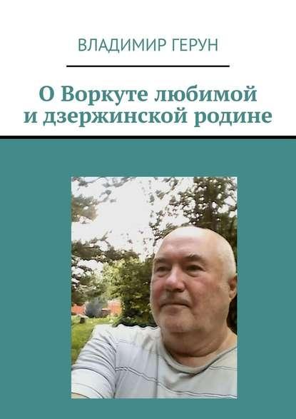 ОВоркуте любимой идзержинской родине - Владимир Герун