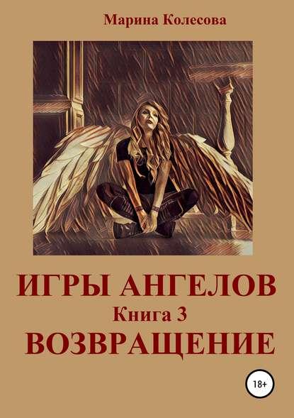 Марина Колесова Игры ангелов. Книга 3. Возвращение марина колесова игры ангелов книга 3 возвращение