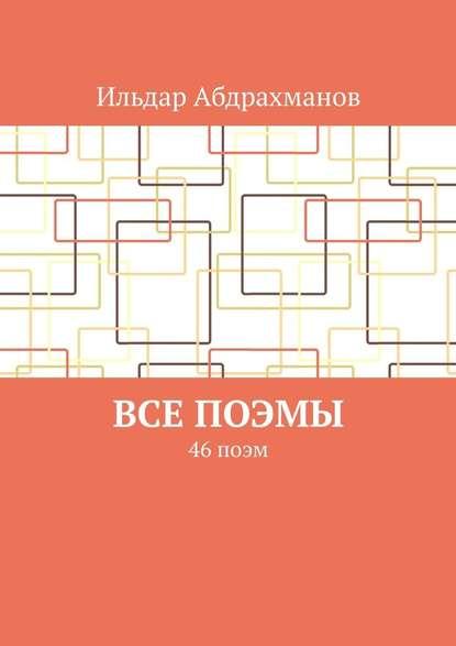 Ильдар Абдрахманов Все поэмы. 46 поэм