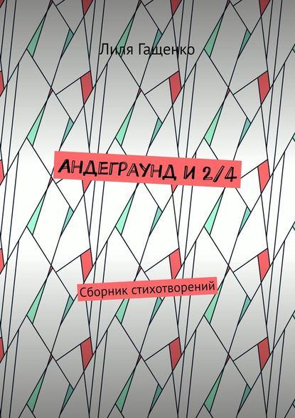 Лиля Гащенко Андеграунд и2/4. Сборник стихотворений