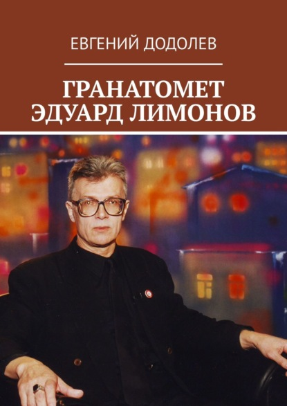 Евгений Додолев ГРАНАТОМЕТ ЭДУАРД ЛИМОНОВ